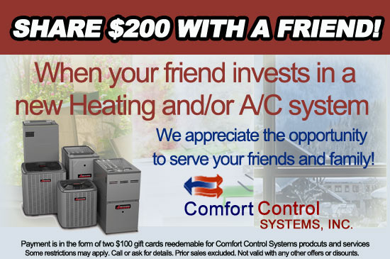 Share a $200 savings when you refer a friend and they purchase a new furnace and or a new air conditioning system from Comfort Control Systems. Your HVAC experts serving Green Bay, Wisconsin and surrounding areas.