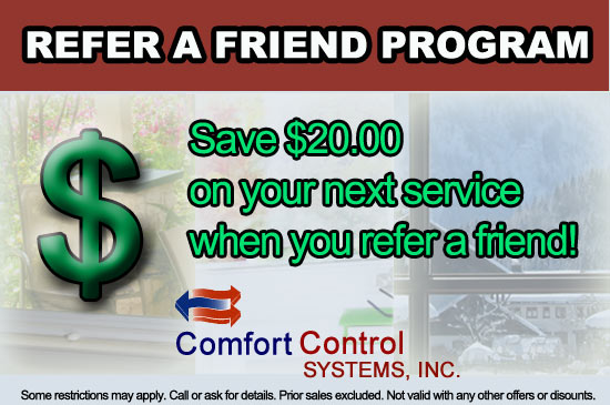 Save $20.00 on your next service when you refer a friend to Comfort Control Systems who proudly serves all of Northeast Wisconsin.